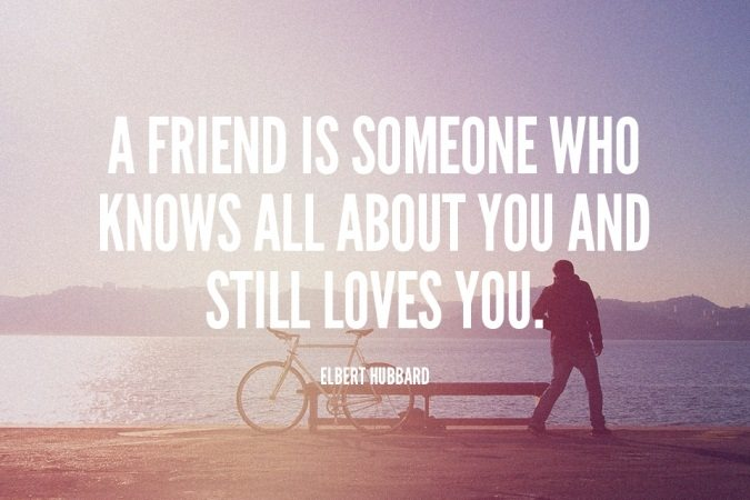 A friend is someone who knows all about you and still loves you. - Elbert Hubbard