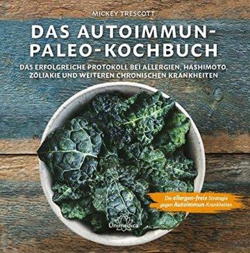 Das Autoimmun Paleo-Kochbuch: Das erfolgreiche Protokoll bei Allergien, Hashimoto, Zöliakie und weiteren chronischen Krankheiten -