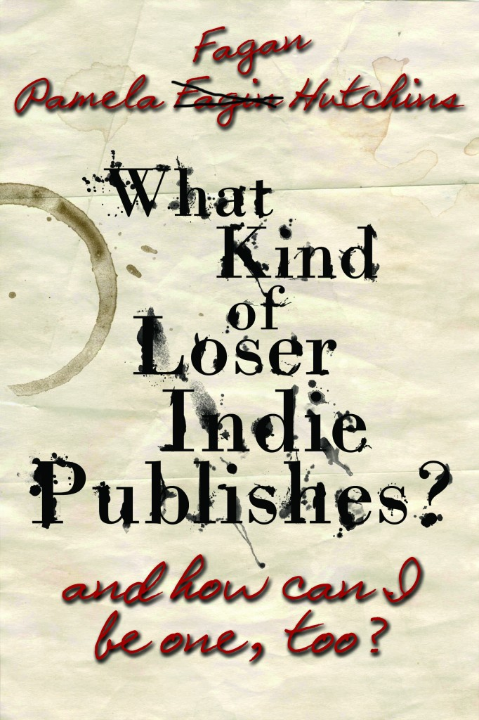 Book Cover: What Kind of Loser Indie Publishes and How Can I Be One, Too?