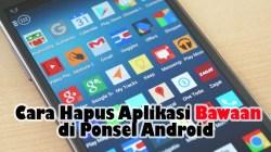 Hapus Aplikasi Bawaan pada Ponsel Android