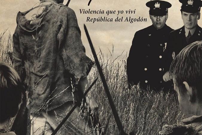Bayoneta Pelada, Violencia que yo viví República del Algodón