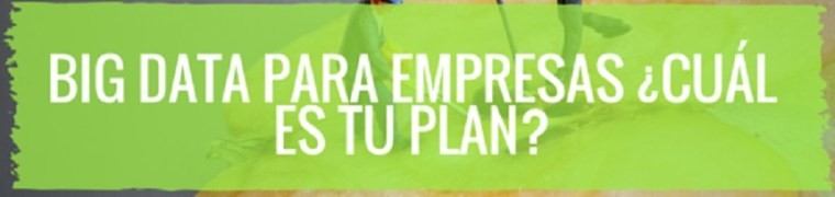 Big Data para empresas ¿Cuál es tu plan?