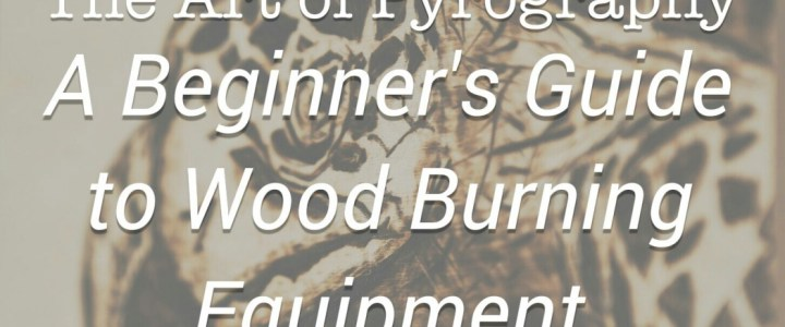 The Art of Pyrography – A Beginnner's Guide to Wood Burning Equipment