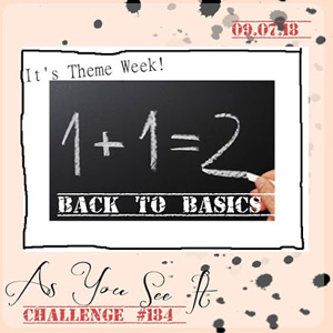 As You See It Challenge AYSI184 - Back To Basics (September 7-19, 2018)