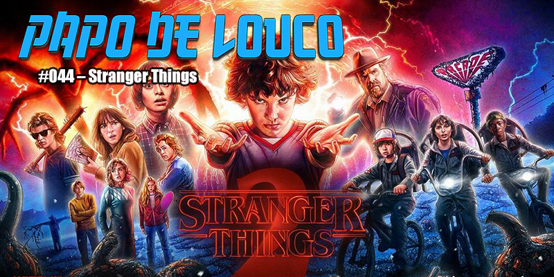 Papo de Louco #044 - Stranger Things