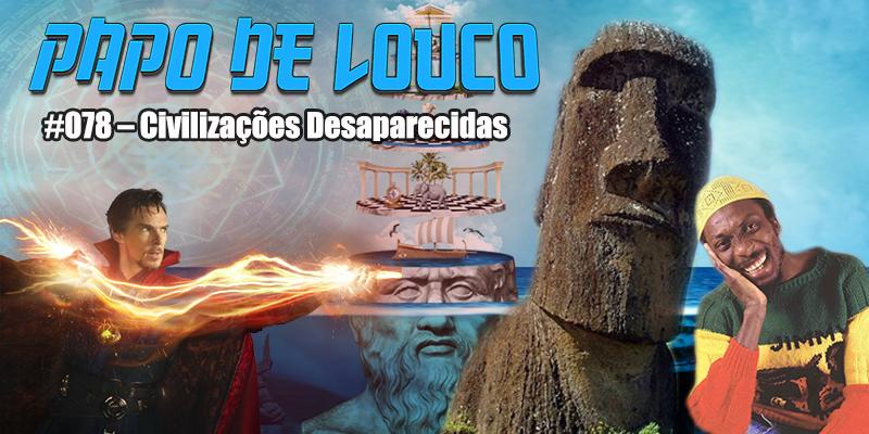 Papo de Louco #078 – Civilizações Desaparecidas