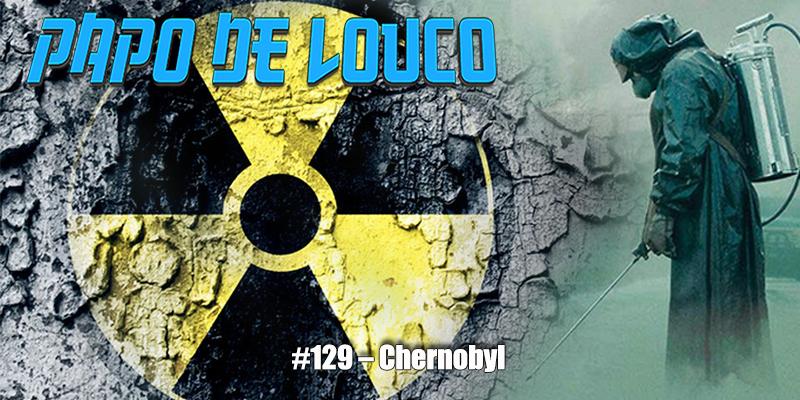 Papo de Louco #129 – Chernobyl
