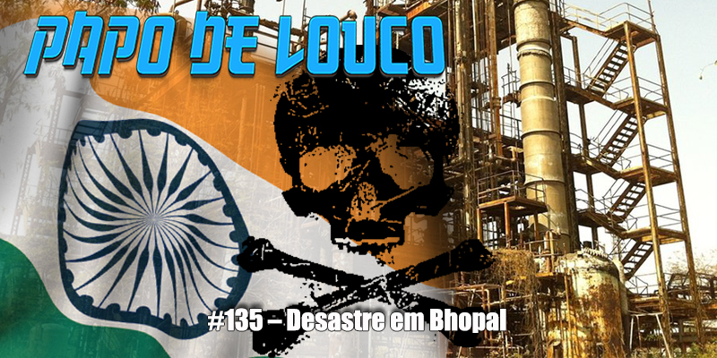 Papo de Louco #135 – Desastre em Bhopal