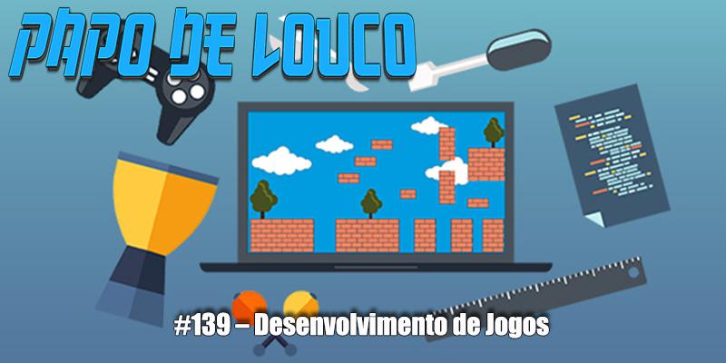Papo de Louco #139 – Desenvolvimento de Jogos