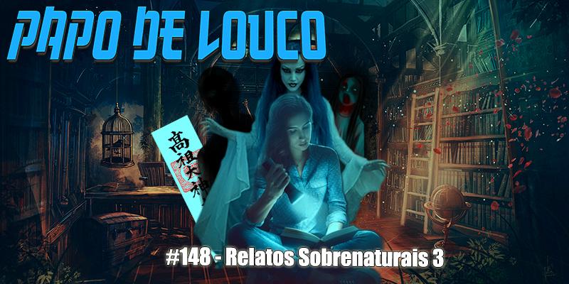 Papo de Louco #148 – Relatos Sobrenaturais 3