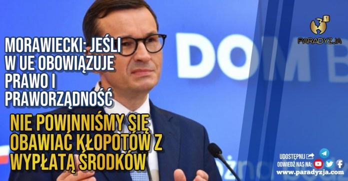 Morawiecki: Jeśli w UE obowiązuje prawo i praworządność, nie powinniśmy się obawiać kłopotów z wypłatą środków