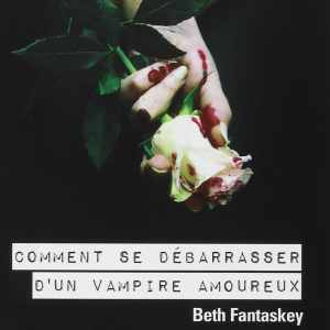 Comment se débarasser d'un vampire amoureux – Beth Fantaskey