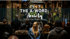 The A-Word! Anxiety: The Not- So-Silent Killer