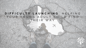 Difficulty Launching: 8 Steps For How To Help Your Young Adult Child Find Their Way