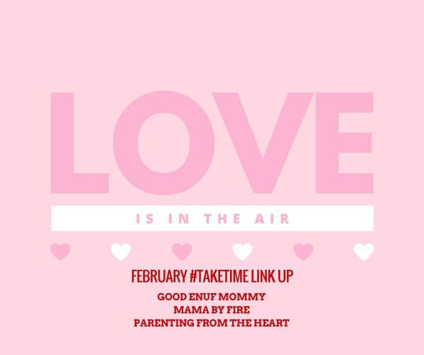 Take Time Linkup hosted by Good Enuf Mommy, Mama by Fire, and Parenting from the Heart. This month's theme: Love is in the air <3