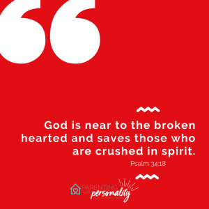 God is near to the broken hearted and saves those who are crushed in spirit Psalm 34:18