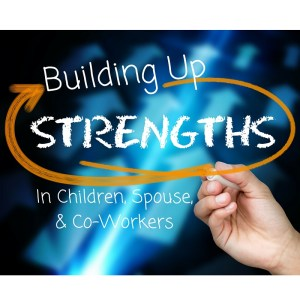 Building Up Children, Spouse, Co-Workers, and Yourself