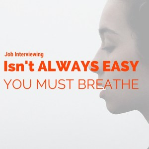 Job Interviewing Isn't Always Easy, but You Must Breathe