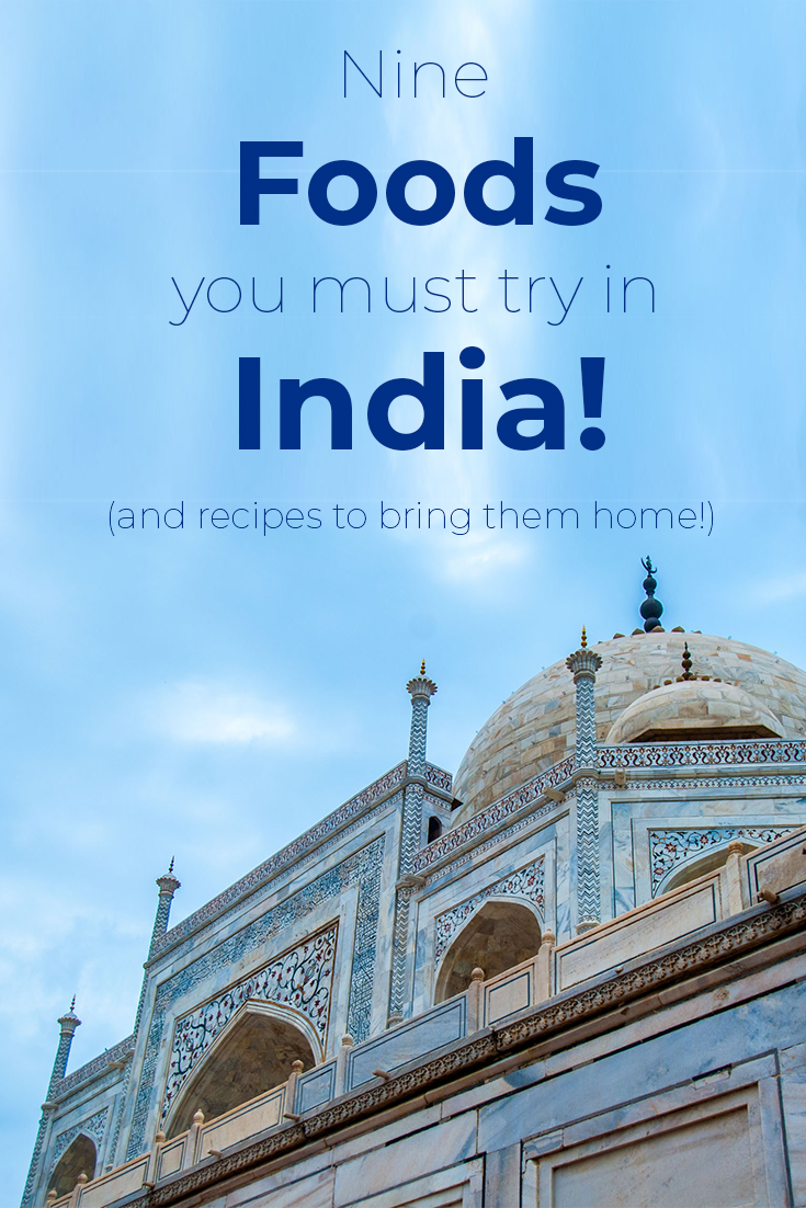 nine foods you must try in India with recipes to bring them home.