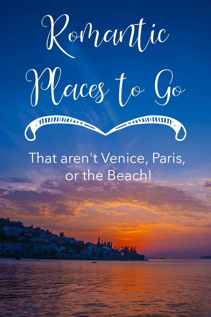 Romantic places to go to that aren't Venice, Paris, or the beach!