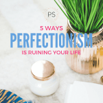 5 Ways That Perfectionism is Ruining Your Life