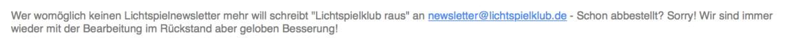 """Wer womöglich keinen Lichtspielnewsletter mehr will schreibt """"Lichtspielklub raus"""" an newsletter@lichtspielklub.de - Schon abbestellt? Sorry! Wir sind immer wieder mit der Bearbeitung im Rückstand aber geloben Besserung!"""