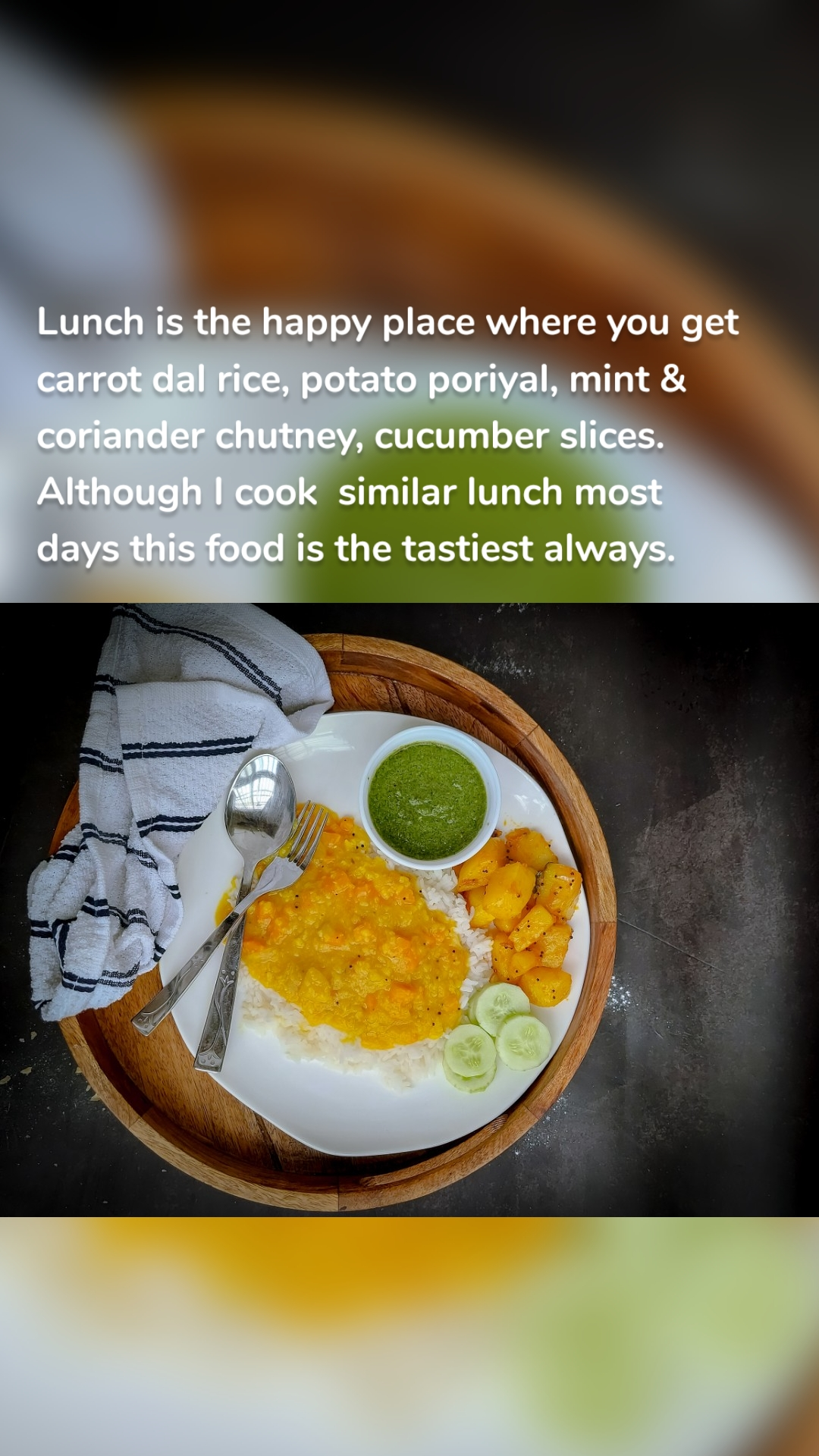 Lunch is the happy place where you get carrot dal rice, potato poriyal, mint & coriander chutney, cucumber slices. Although I cook  similar lunch most days this food is the tastiest always.