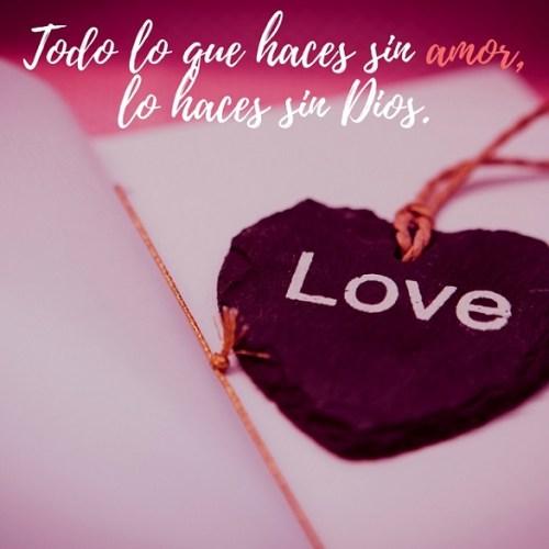 Todo lo que haces sin amor, lo haces sin Dios.