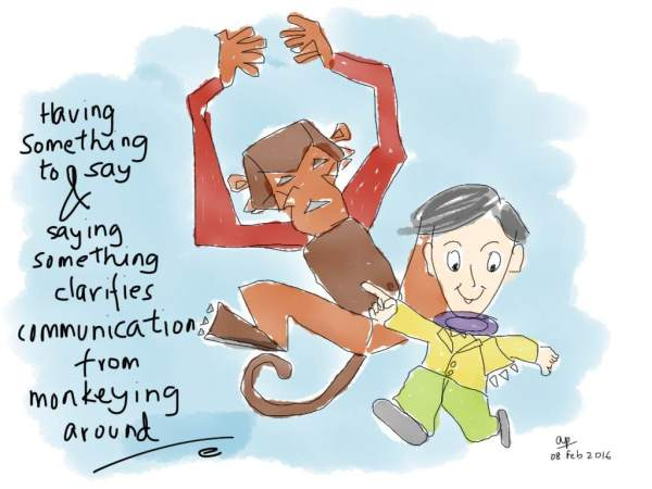 Having something to say and saying something is the difference between sensible communication and monkeying around