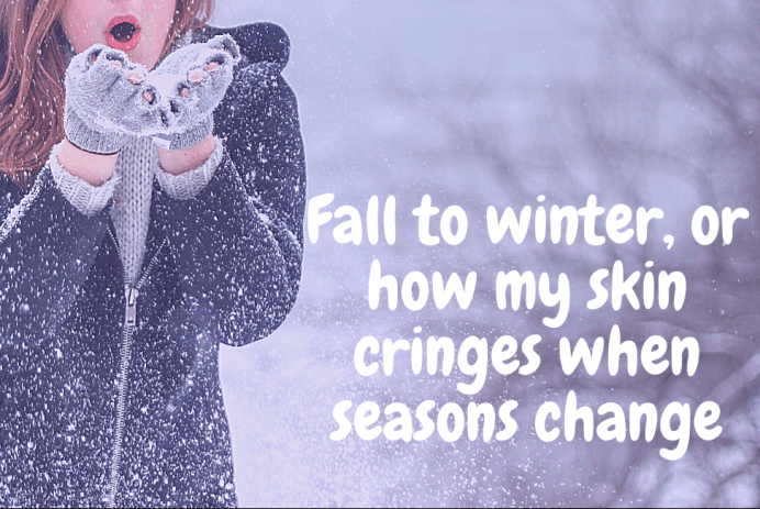 Fall to winter, or how my skin cringes when seasons change