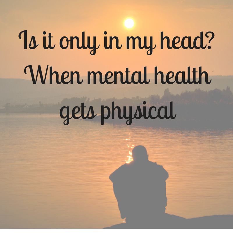 Is it only in my head? When mental health gets physical