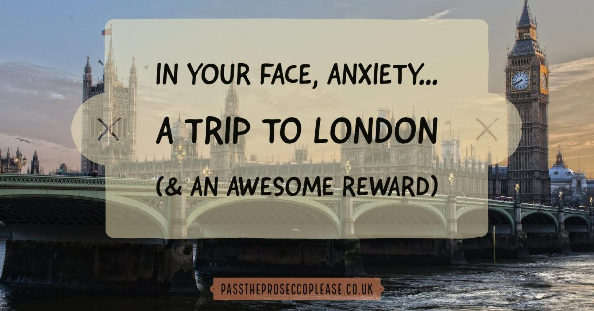 In your face, anxiety - a trip to London (& an awesome reward)