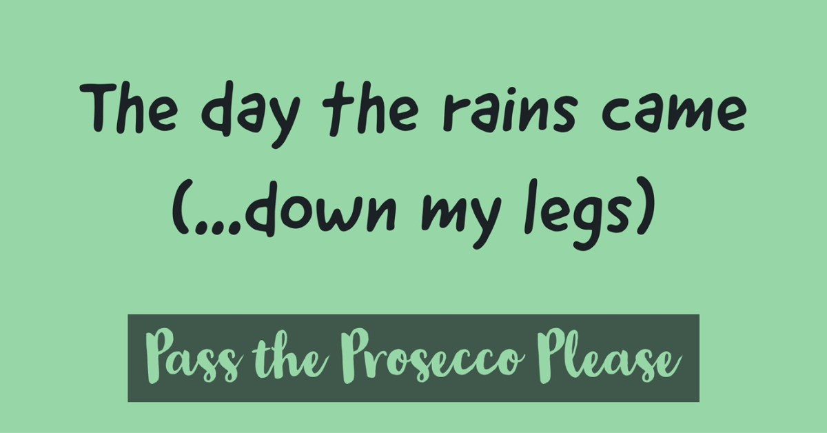 The day the rains came(down my legs)
