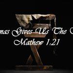 Christmas gives us The Savior Matthew 1:21