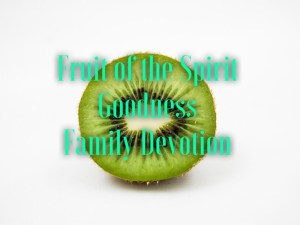 family devotion based on the fruit of the spirit goodness