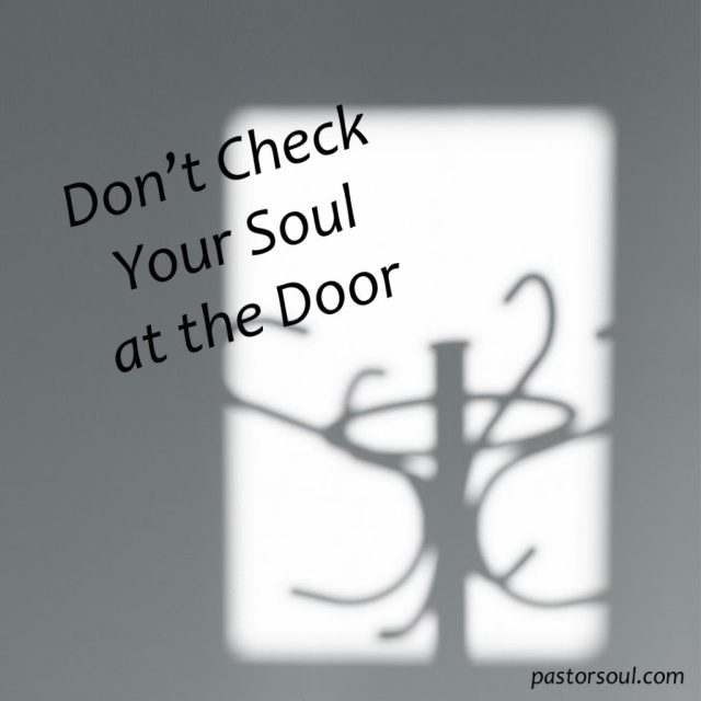 Don T Check Your Soul At The Door The Pastor S Soul