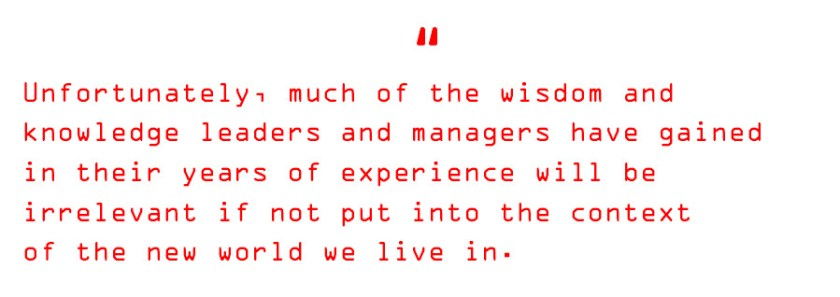 Unfortunately, much of the wisdom and knowledge leaders and managers have gained in their years of experience will be irrelevant if not put into the context of the new world we live in.