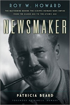 Newsmaker: Roy W. Howard, The Mastermind behind the Scripps-Howard News Empire from the Gilded Age to the Atomic Age