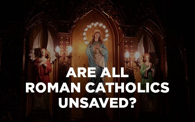 Roman Catholicism and Christianity: Are Roman Catholics Unsaved?