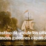 El destino de uno de los últimos grandes galeones españoles