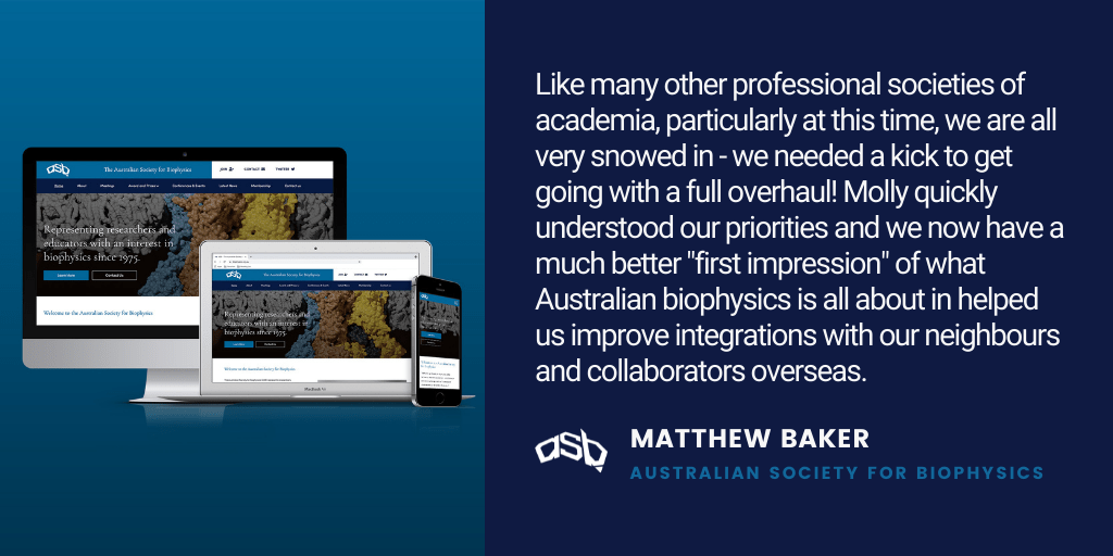"""Testimonial: Like many other professional societies of academia, particularly at this time, we are all very snowed in - we needed a kick to get going with a full overhaul! Molly quickly understood our priorities and we now have a much better """"first impression"""" of what Australian biophysics is all about in helped us improve integrations with our neighbours and collaborators overseas. - Matthew Baker, Australian Society for Biophysics"""