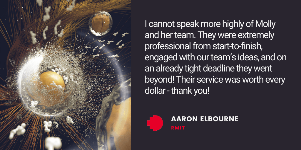 Testimonial: I cannot speak more highly of Molly and her team. They were extremely professional from start-to-finish, engaged with our team's ideas, and on an already tight deadline they went beyond! Their service was worth every dollar - thank you! - Aaron Elbourne, RMIT