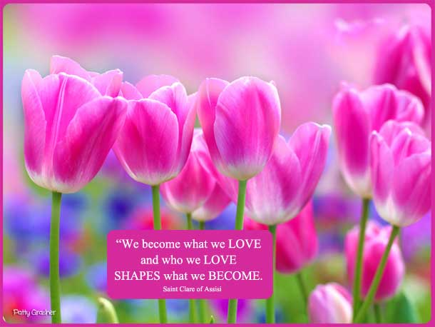 "Catholic quotes: ""We become what we love and who we love shapes what we become."" Saint Clare of Assisi"