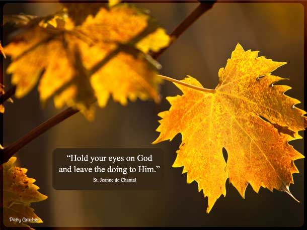"Catholic quote: ""Hold your eyes on God and leave the doing to Him. That is all the doing you have to worry about."" St. Jeanne de Chantal"