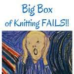 Big Box of Knitting Fails