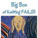 Big Box of Knitting Fails