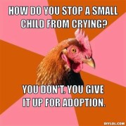 resized_anti-joke-chicken-meme-generator-how-do-you-stop-a-small-child-from-crying-you-don-t-you-give-it-up-for-adoption-9d887c