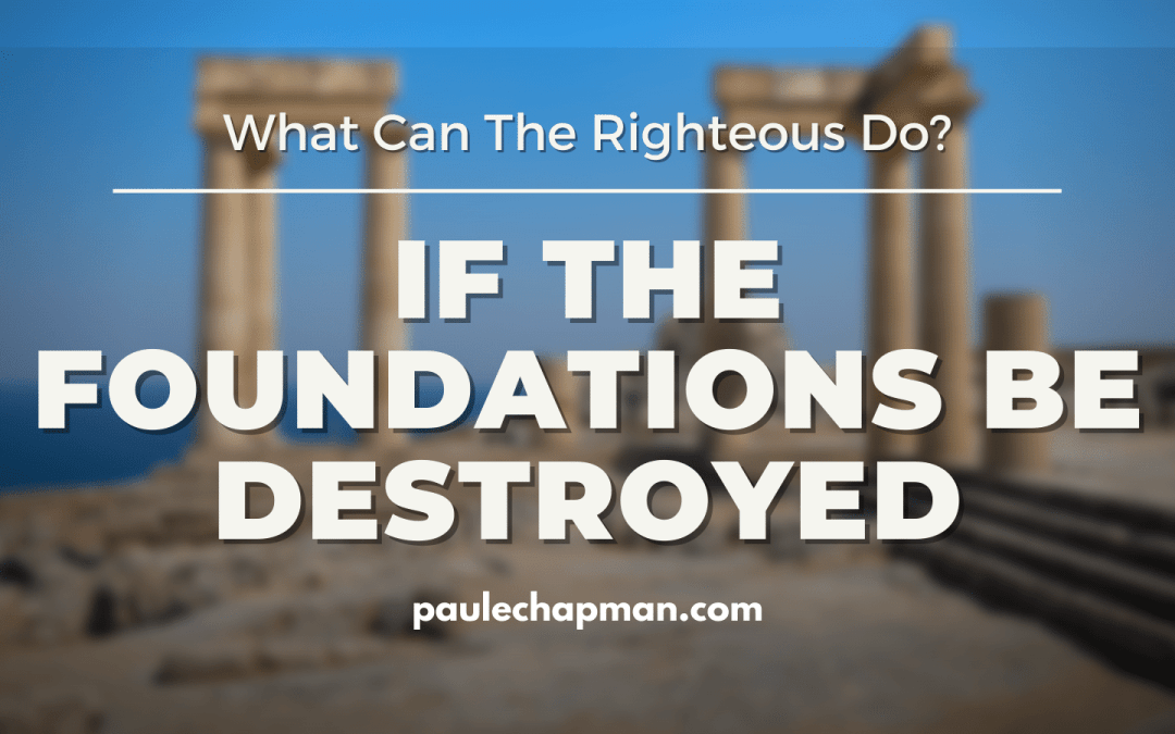 If The Foundations Be Destroyed, What Can The Righteous Do? - Psalm 11:3