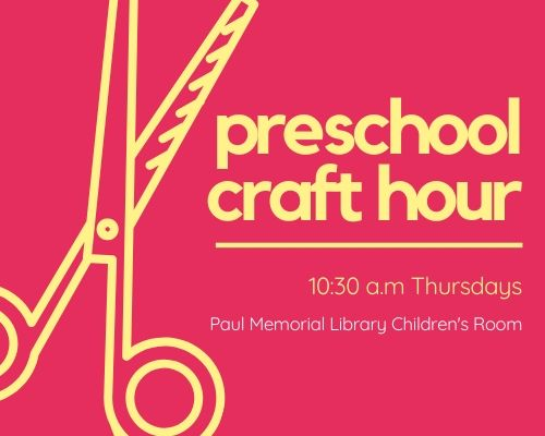 Preschool Craft Hour at 10:30 a.m. Thursdays, Paul Memorial Library Children's Room. Recommended ages 3+