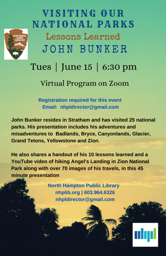 Visiting Our National Parks: Lessons Learned by John Bunker  When: Tuesday, June 15 at 6:30PM Where: Virtual Zoom Program  Registration Required. Email nhpldirector@gmail.com to sign up.   John Bunker resides in Stratham and has visited 25 national parks. His presentation includes his adventures and misadventures to Badlands, Bryce, Canyonlands, Glacier, Grand Tetons, Yellowstone and Zion.   He also shared a handout of his 10 lessons learned and a YouTube video of hiking Angel's Landing in Zion National Park along with over 70 images of his travels, in this 45 minute presentation.    Event sponsored by North Hampton Public Library